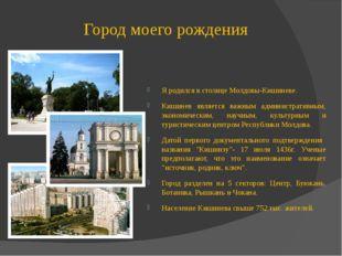 Город моего рождения Я родился в столице Молдовы-Кишиневе. Кишинев является в