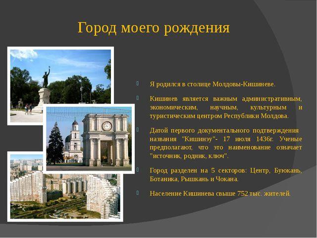 Город моего рождения Я родился в столице Молдовы-Кишиневе. Кишинев является в...