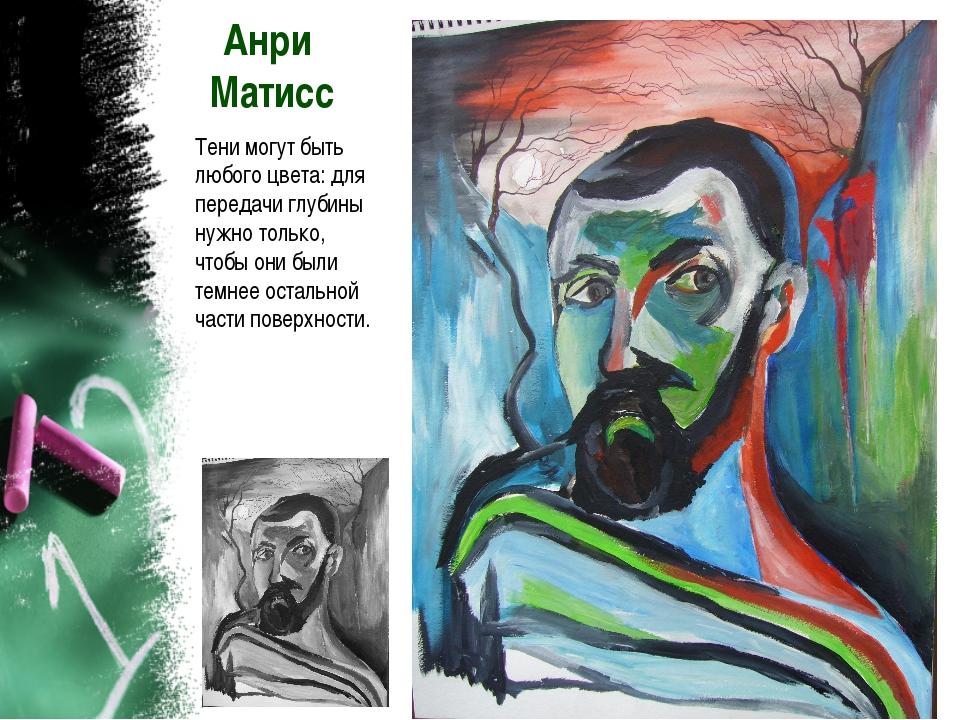 Анри Матисс Тени могут быть любого цвета: для передачи глубины нужно только,...