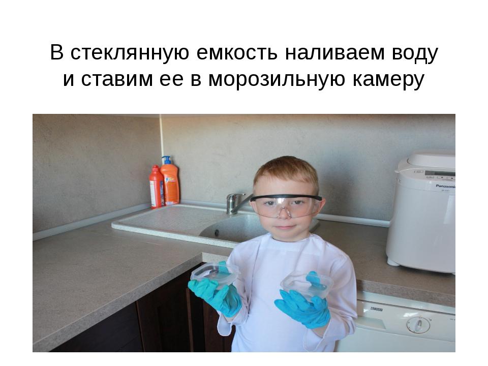 В стеклянную емкость наливаем воду и ставим ее в морозильную камеру
