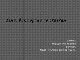 Тема: викторина по сказкам Выполнила: Медведева Юлия Валерьевна Воспитатель