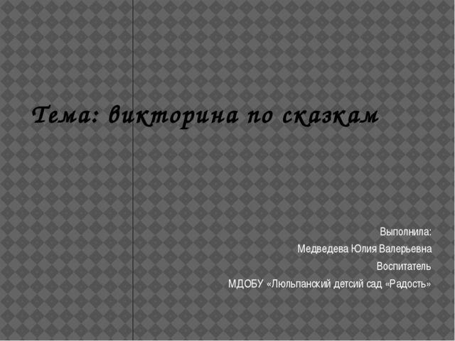 Тема: викторина по сказкам Выполнила: Медведева Юлия Валерьевна Воспитатель...