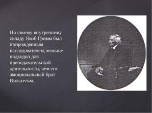 По своему внутреннему складу Якоб Гримм был прирожденным исследователем, мень