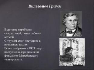 Вильгельм Гримм В детстве переболел скарлатиной, позже заболел астмой. С труд