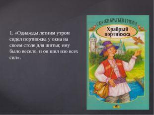 1. «Однажды летним утром сидел портняжка у окна на своем столе для шитья; ем