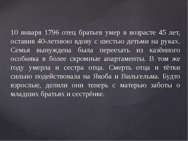 10 января 1796 отец братьев умер в возрасте 45 лет, оставив 40-летнюю вдову с...