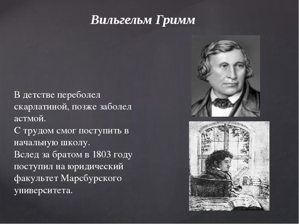 Вильгельм Гримм В детстве переболел скарлатиной, позже заболел астмой. С труд...