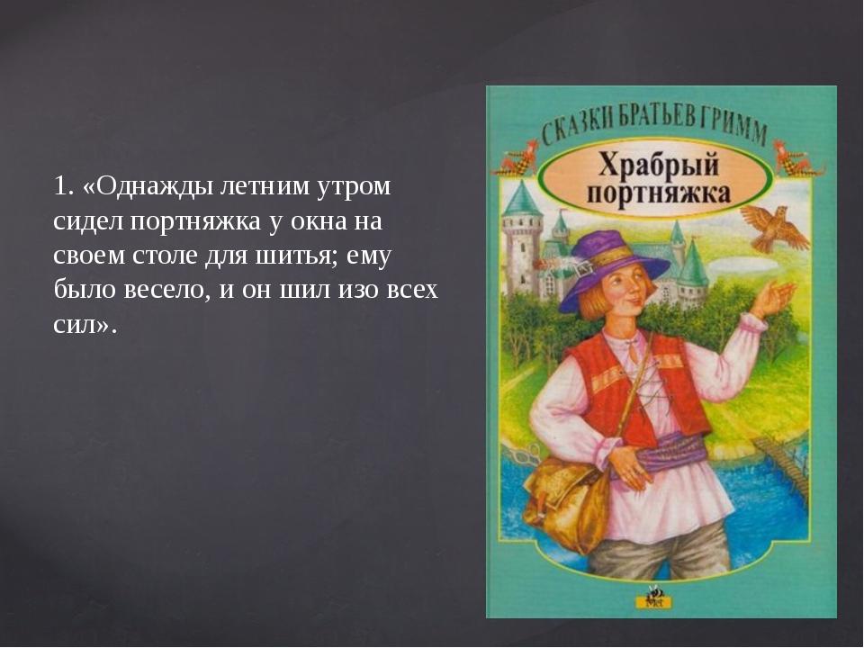 1. «Однажды летним утром сидел портняжка у окна на своем столе для шитья; ем...
