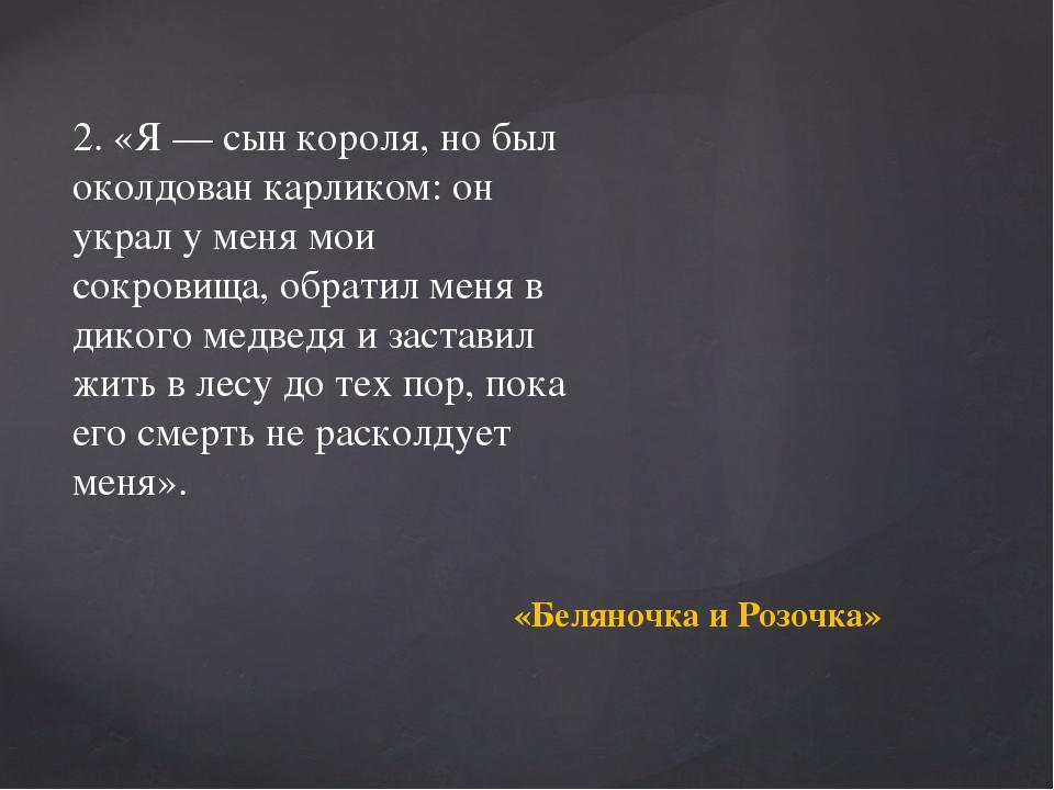 2. «Я — сын короля, но был околдован карликом: он украл у меня мои сокровища,...