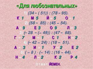 «Для любознательных» 1) (34 – ( 51)) : (78 – 95). К 1 М 5 Й − 5 О – 1 2) (58