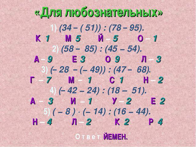 «Для любознательных» 1) (34 – ( 51)) : (78 – 95). К 1 М 5 Й − 5 О – 1 2) (58...