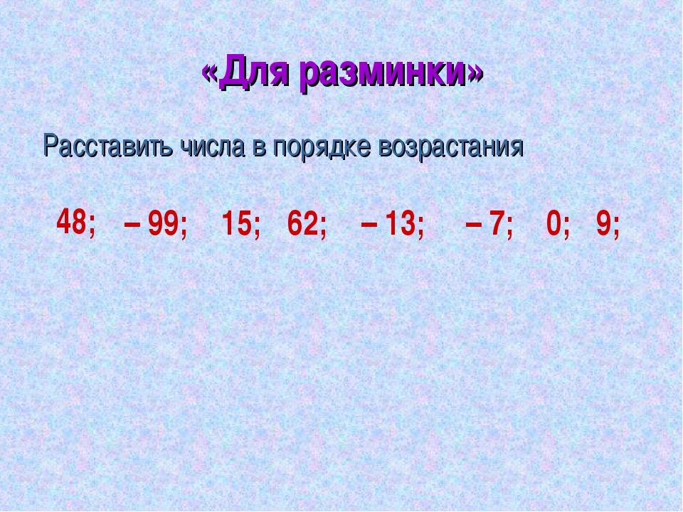 «Для разминки» Расставить числа в порядке возрастания 48; – 99; 15; 62; – 13;...