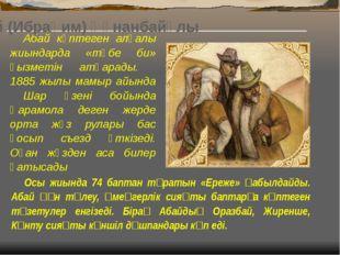 1875-1878 жылдары Абай Қоңыр Көкше еліне болыс болып сайланады. Жерге талас,
