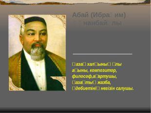 Абай (Ибраһим) Құнанбайұлы Абайдың әкесі Құнанбай Өскенбайұлы 1804 жылы дүни