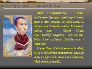 Абай (Ибраһим) Құнанбайұлы (1845-1904 ж.ж.) Қазақ халқының ұлы ақыны, композ