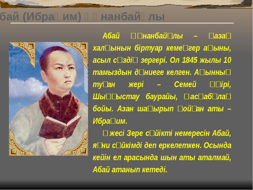 Абай (Ибраһим) Құнанбайұлы (1845-1904 ж.ж.) Қазақ халқының ұлы ақыны, композ...