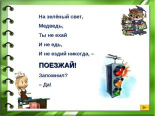 На зелёный свет, Медведь, Ты не ехай И не едь, И не ездий никогда, – ПОЕЗЖАЙ!