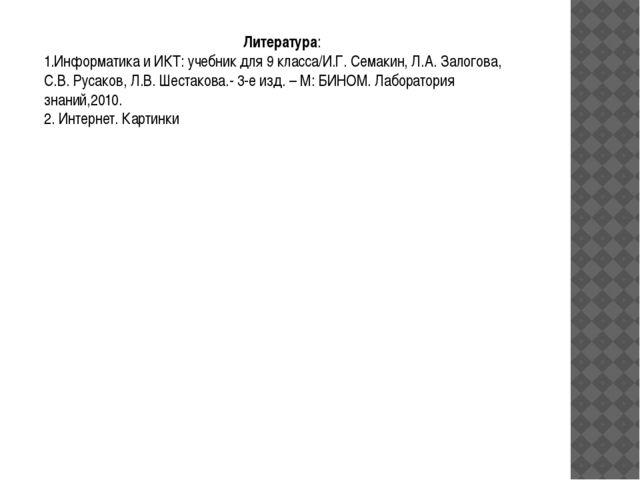 Литература: 1.Информатика и ИКТ: учебник для 9 класса/И.Г. Семакин, Л.А. Зало...