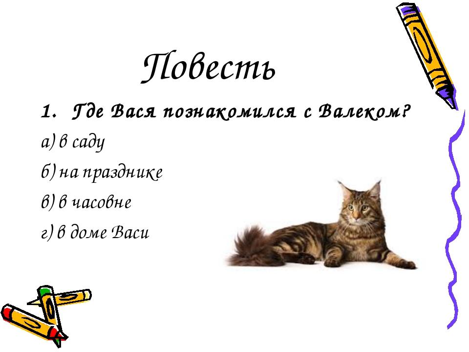 Повесть Где Вася познакомился с Валеком? а) в саду б) на празднике в) в часов...