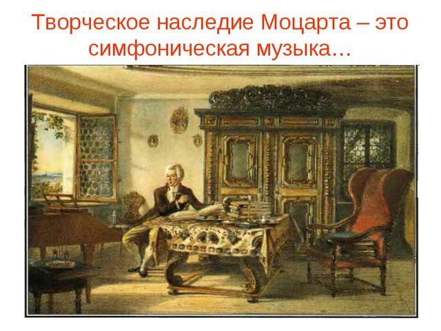 Творческое наследие Моцарта – это симфоническая музыка…
