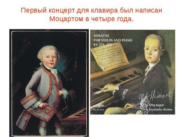 Первый концерт для клавира был написан Моцартом в четыре года.