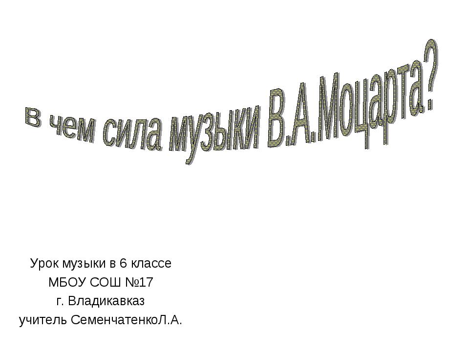 Урок музыки в 6 классе МБОУ СОШ №17 г. Владикавказ учитель СеменчатенкоЛ.А.