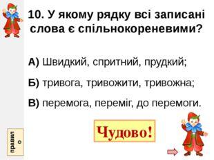 10. У якому рядку всі записані слова є спільнокореневими? А) Швидкий, спритни