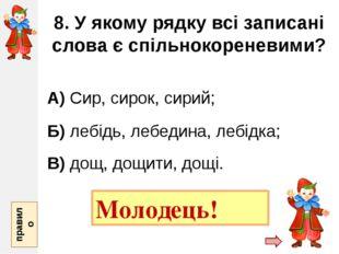8. У якому рядку всі записані слова є спільнокореневими? А) Сир, сирок, сирий