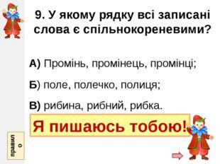 9. У якому рядку всі записані слова є спільнокореневими? А) Промінь, промінец