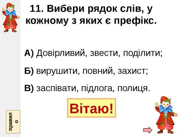 11. Вибери рядок слів, у кожному з яких є префікс. А) Довірливий, звести, под...