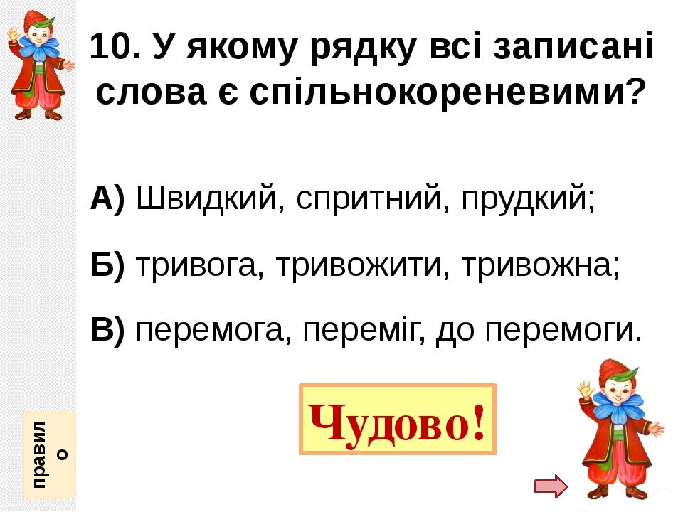 10. У якому рядку всі записані слова є спільнокореневими? А) Швидкий, спритни...