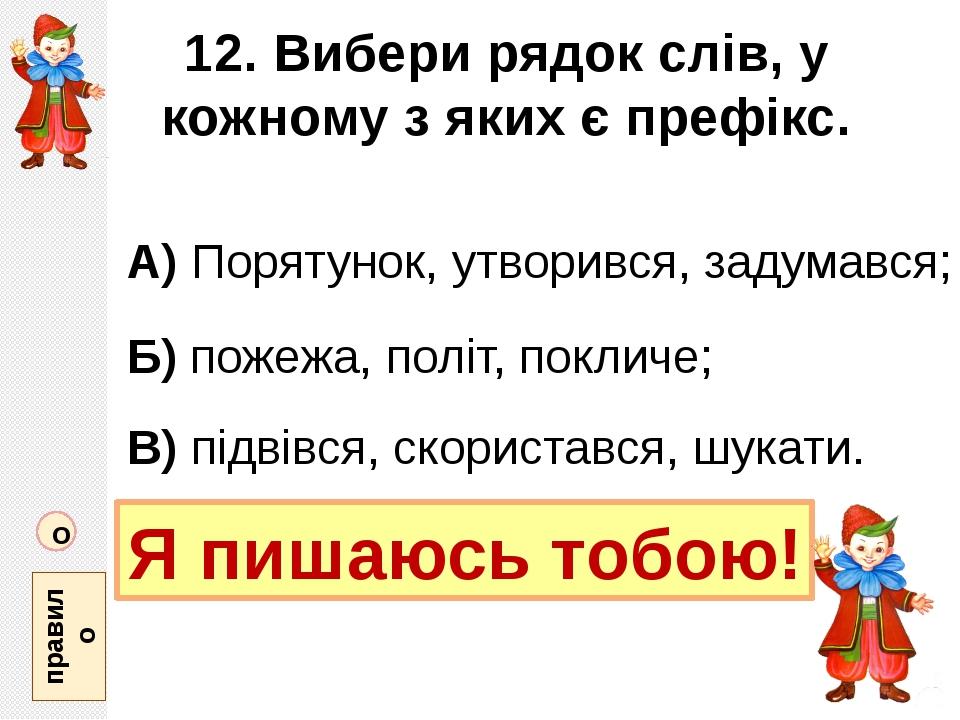 12. Вибери рядок слів, у кожному з яких є префікс. А) Порятунок, утворився, з...