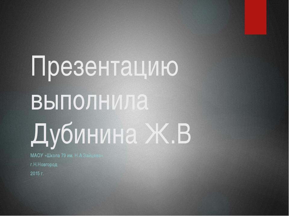 Презентацию выполнила Дубинина Ж.В МАОУ «Школа 79 им. Н.А Зайцева» г.Н.Новгор...