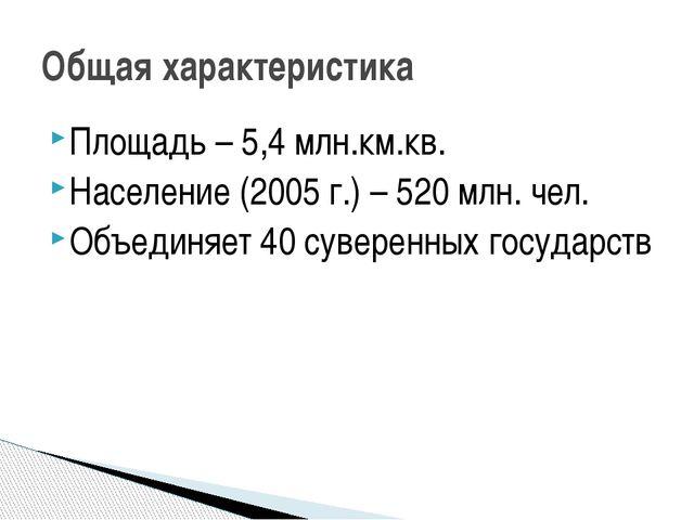 Площадь – 5,4 млн.км.кв. Население (2005 г.) – 520 млн. чел. Объединяет 40 су...