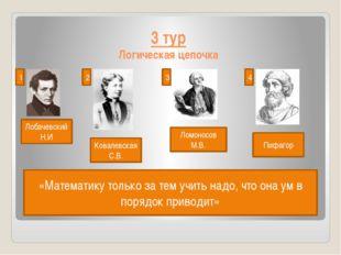 3 тур Логическая цепочка Лобачевский Н.И 1 2 3 4 Ковалевская С.В. Ломоносов М