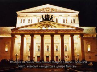Это один из самых знаменитых театров в мире – Большой театр, который находитс