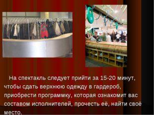 На спектакль следует прийти за 15-20 минут, чтобы сдать верхнюю одежду в гар