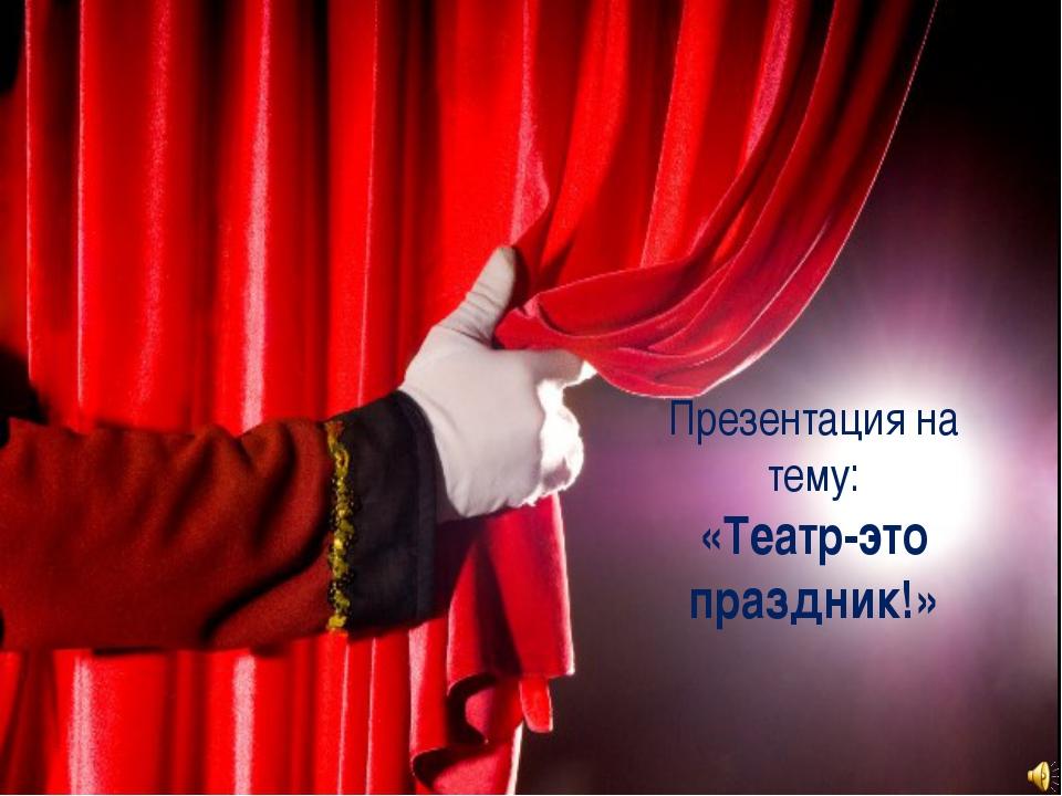 Презентация на тему: «Театр-это праздник!»