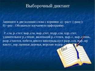 Выборочный диктант Запишите в две колонки слова с корнями: а) –раст- (-ращ-)