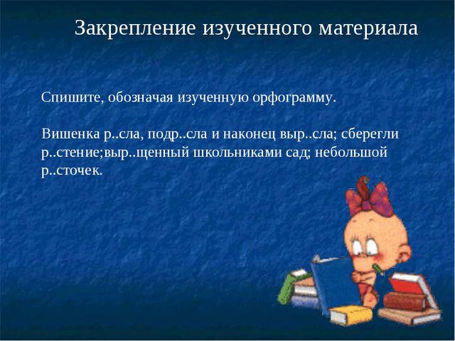 Закрепление изученного материала Спишите, обозначая изученную орфограмму. Виш...