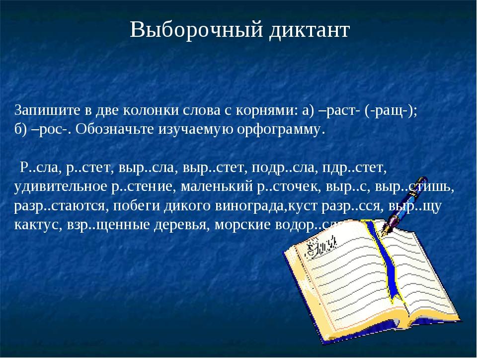 Выборочный диктант Запишите в две колонки слова с корнями: а) –раст- (-ращ-)...