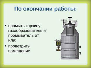 По окончании работы: промыть корзину, газообразователь и промыватель от ила;