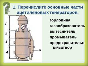 1. Перечислите основные части ацетиленовых генераторов. горловина газообразов