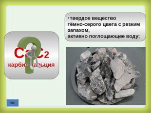 СаС2 карбид кальция твердое вещество тёмно-серого цвета с резким запахом, акт