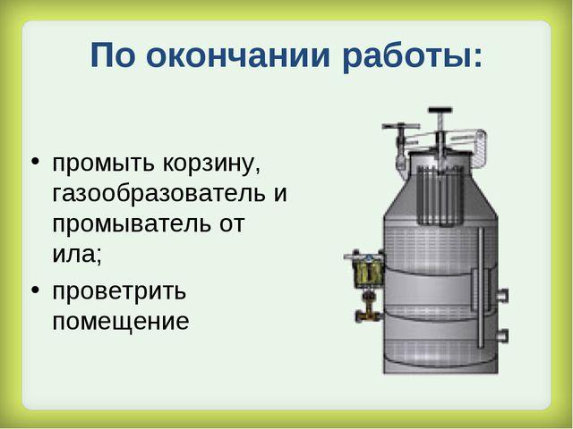 По окончании работы: промыть корзину, газообразователь и промыватель от ила;...