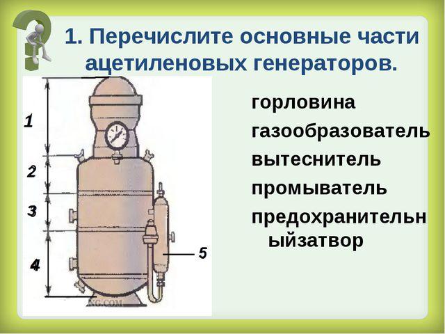 1. Перечислите основные части ацетиленовых генераторов. горловина газообразов...