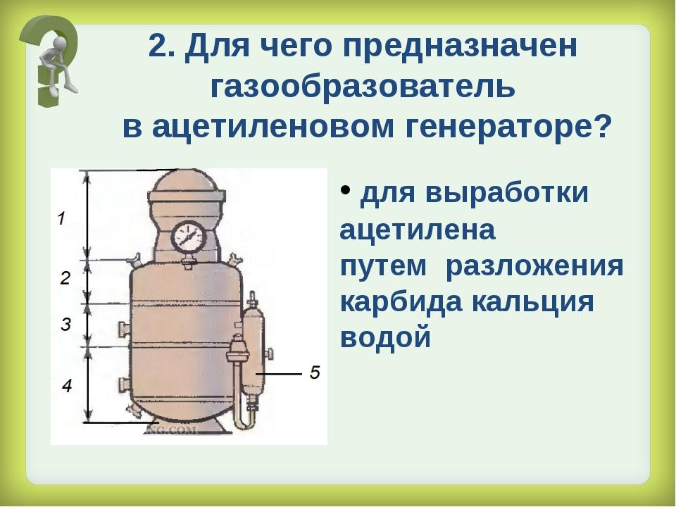 2. Для чего предназначен газообразователь в ацетиленовом генераторе? для выра...