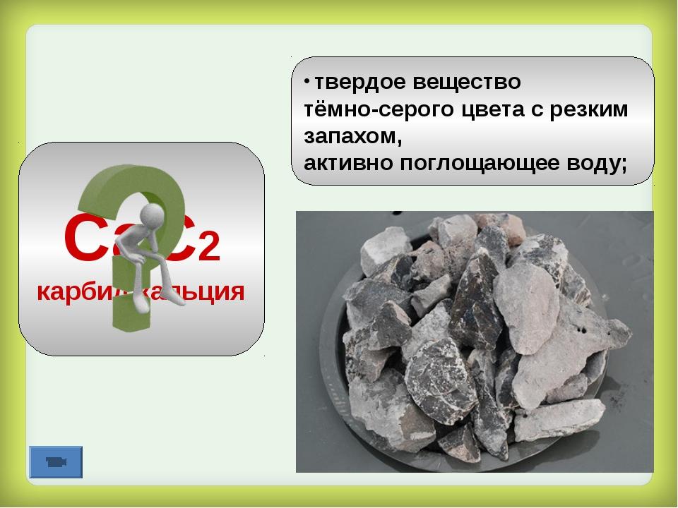СаС2 карбид кальция твердое вещество тёмно-серого цвета с резким запахом, акт...