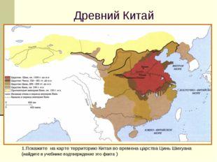 Древний Китай 1.Покажите на карте территорию Китая во времена царства Цинь Ши