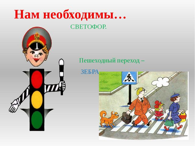 СВЕТОФОР. Пешеходный переход –  ЗЕБРА. Нам необходимы…